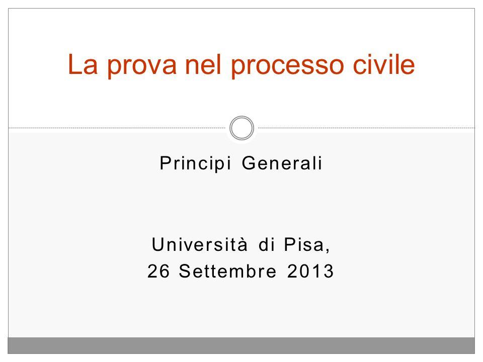 Principi Generali Università di Pisa, 26 Settembre 2013 La prova nel processo civile