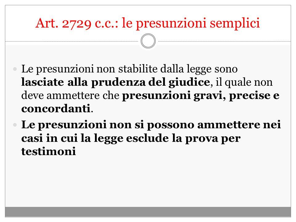 Art. 2729 c.c.: le presunzioni semplici Le presunzioni non stabilite dalla legge sono lasciate alla prudenza del giudice, il quale non deve ammettere
