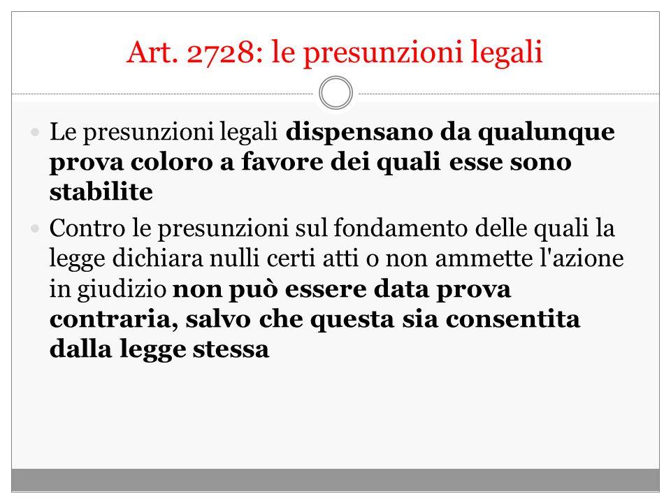 Art. 2728: le presunzioni legali Le presunzioni legali dispensano da qualunque prova coloro a favore dei quali esse sono stabilite Contro le presunzio