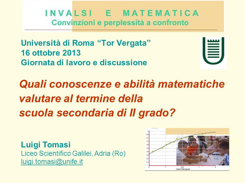 Università di Roma Tor Vergata 16 ottobre 2013 Giornata di lavoro e discussione Quali conoscenze e abilità matematiche valutare al termine della scuol
