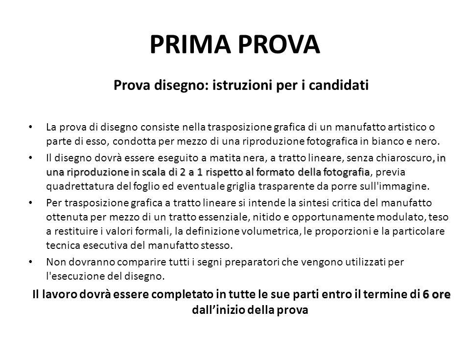 PRIMA PROVA Prova disegno: istruzioni per i candidati La prova di disegno consiste nella trasposizione grafica di un manufatto artistico o parte di es