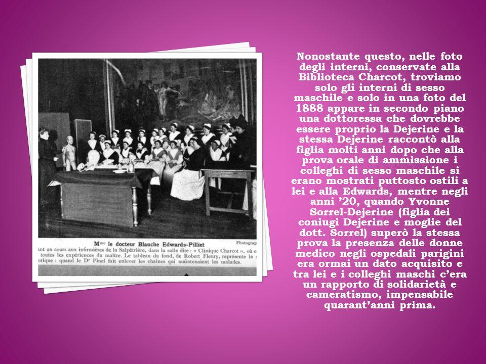 Nonostante questo, nelle foto degli interni, conservate alla Biblioteca Charcot, troviamo solo gli interni di sesso maschile e solo in una foto del 1888 appare in secondo piano una dottoressa che dovrebbe essere proprio la Dejerine e la stessa Dejerine raccontò alla figlia molti anni dopo che alla prova orale di ammissione i colleghi di sesso maschile si erano mostrati puttosto ostili a lei e alla Edwards, mentre negli anni 20, quando Yvonne Sorrel-Dejerine (figlia dei coniugi Dejerine e moglie del dott.