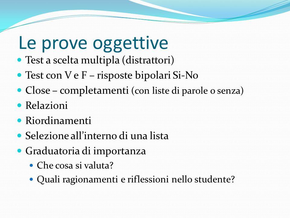 Le prove oggettive Test a scelta multipla (distrattori) Test con V e F – risposte bipolari Si-No Close – completamenti (con liste di parole o senza) R