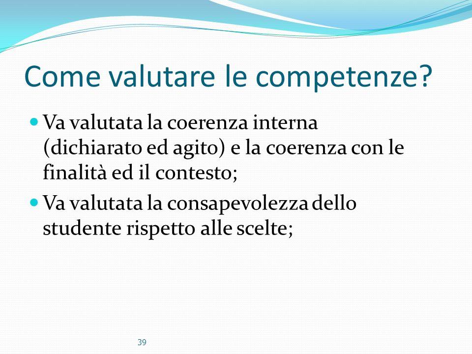 Come valutare le competenze? Va valutata la coerenza interna (dichiarato ed agito) e la coerenza con le finalità ed il contesto; Va valutata la consap