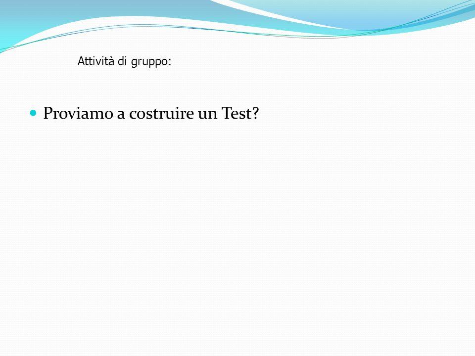 Proviamo a costruire un Test? Attività di gruppo: