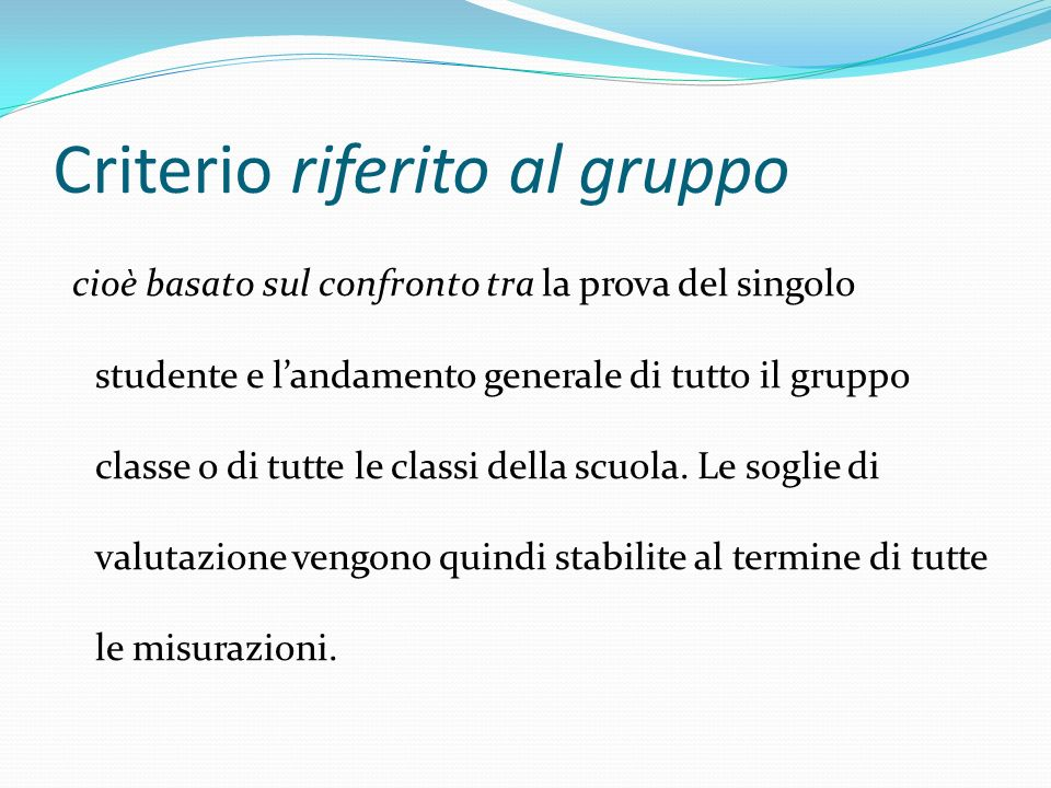 Criterio riferito al gruppo cioè basato sul confronto tra la prova del singolo studente e landamento generale di tutto il gruppo classe o di tutte le