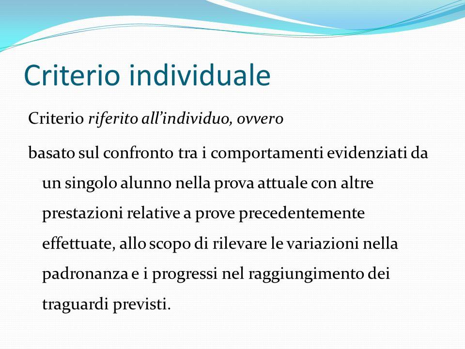 Criterio individuale Criterio riferito allindividuo, ovvero basato sul confronto tra i comportamenti evidenziati da un singolo alunno nella prova attu