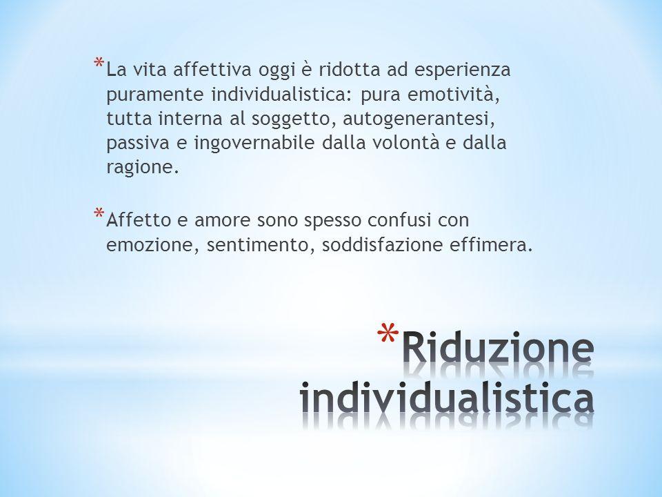 * La vita affettiva oggi è ridotta ad esperienza puramente individualistica: pura emotività, tutta interna al soggetto, autogenerantesi, passiva e ing