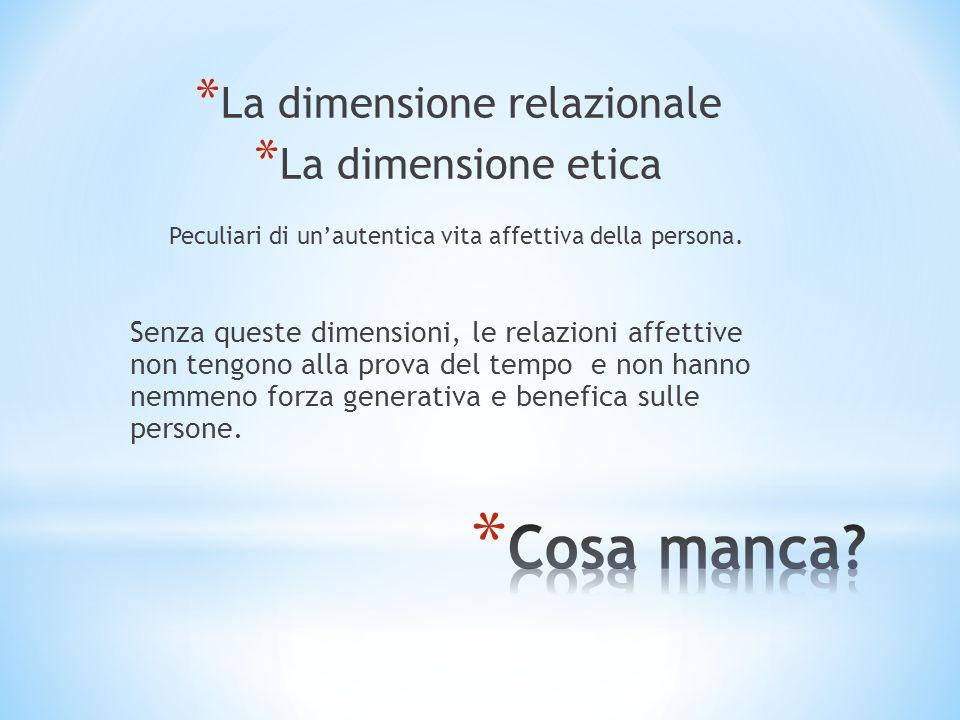 * La dimensione relazionale * La dimensione etica Peculiari di unautentica vita affettiva della persona. Senza queste dimensioni, le relazioni affetti