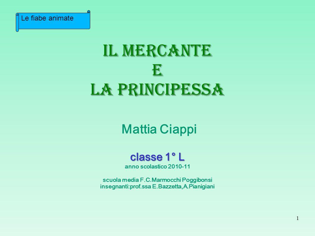 Il mercante e la principessa Mattia Ciappi classe 1° L anno scolastico 2010-11 scuola media F.C.Marmocchi Poggibonsi insegnanti:prof.ssa E.Bazzetta,A.