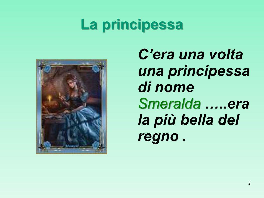 La principessa Smeralda Cera una volta una principessa di nome Smeralda …..era la più bella del regno. 2