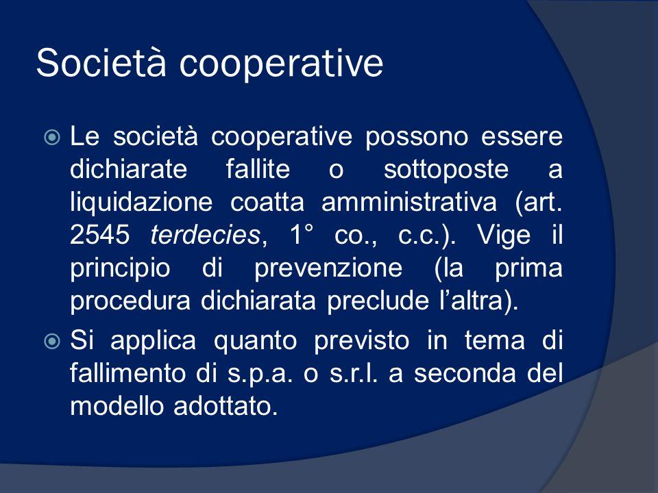 Società cooperative Le società cooperative possono essere dichiarate fallite o sottoposte a liquidazione coatta amministrativa (art. 2545 terdecies, 1
