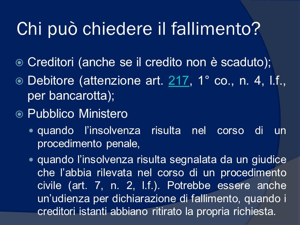 Chi può chiedere il fallimento? Creditori (anche se il credito non è scaduto); Debitore (attenzione art. 217, 1° co., n. 4, l.f., per bancarotta);217