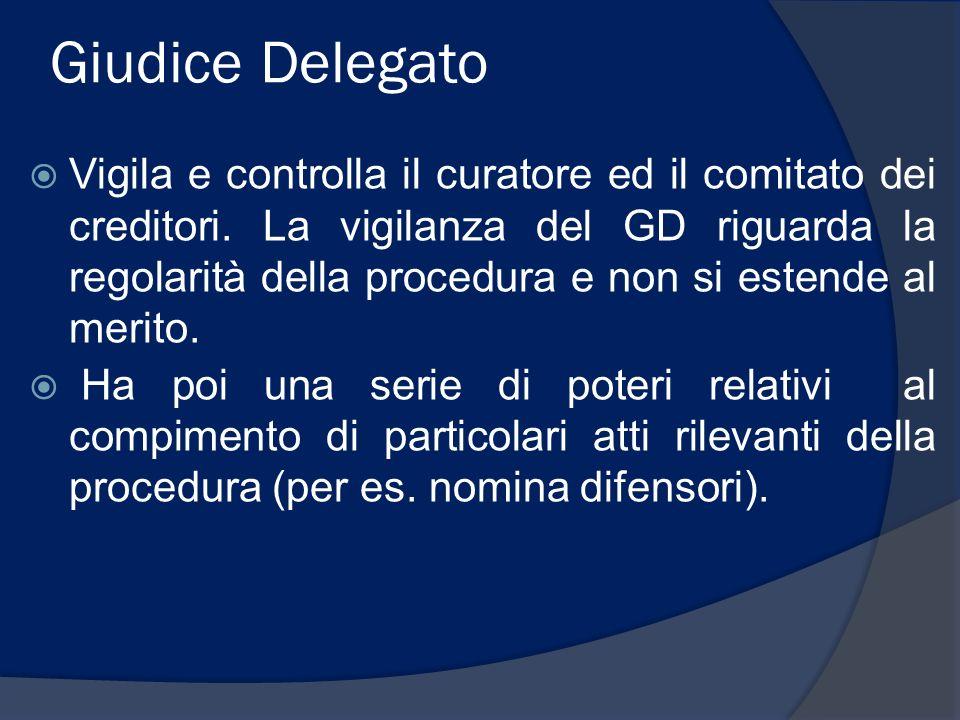 Giudice Delegato Vigila e controlla il curatore ed il comitato dei creditori. La vigilanza del GD riguarda la regolarità della procedura e non si este