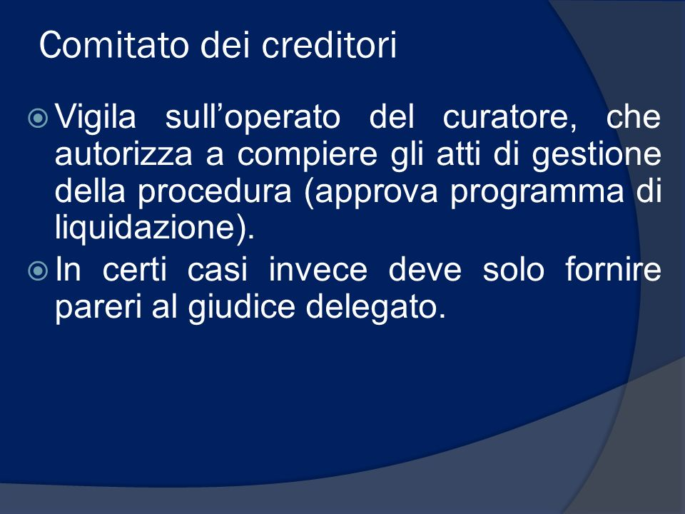 Comitato dei creditori Vigila sulloperato del curatore, che autorizza a compiere gli atti di gestione della procedura (approva programma di liquidazio
