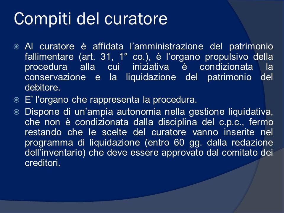 Compiti del curatore Al curatore è affidata lamministrazione del patrimonio fallimentare (art. 31, 1° co.), è lorgano propulsivo della procedura alla