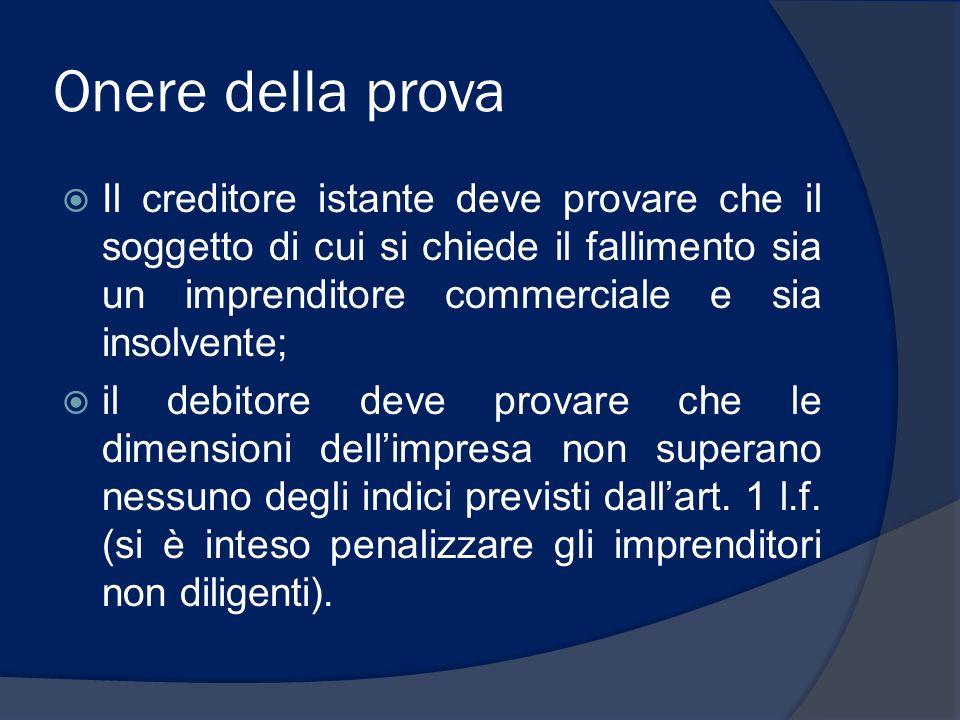 Onere della prova Il creditore istante deve provare che il soggetto di cui si chiede il fallimento sia un imprenditore commerciale e sia insolvente; i
