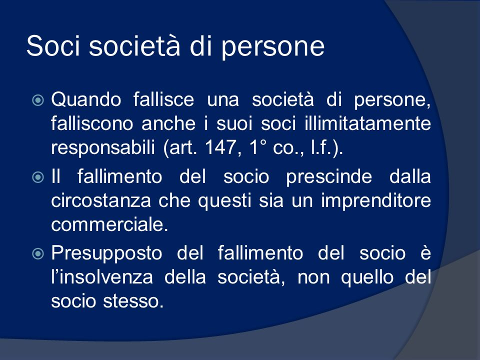 Soci società di persone Quando fallisce una società di persone, falliscono anche i suoi soci illimitatamente responsabili (art. 147, 1° co., l.f.). Il