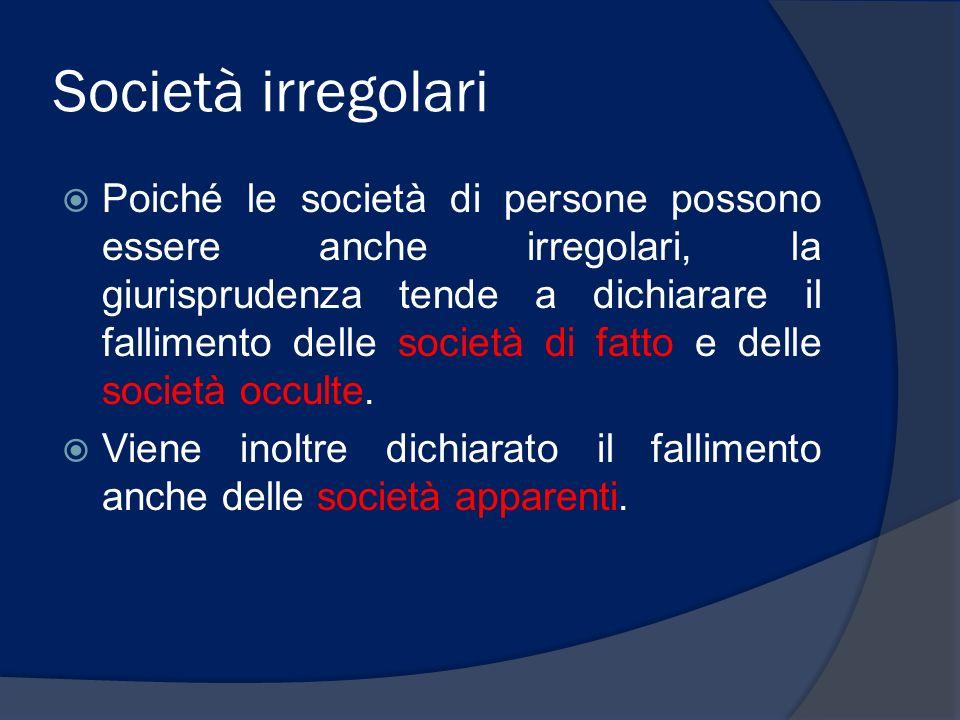 Società irregolari Poiché le società di persone possono essere anche irregolari, la giurisprudenza tende a dichiarare il fallimento delle società di f