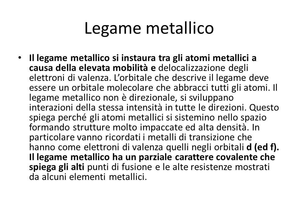 Legame metallico Il legame metallico si instaura tra gli atomi metallici a causa della elevata mobilità e delocalizzazione degli elettroni di valenza.