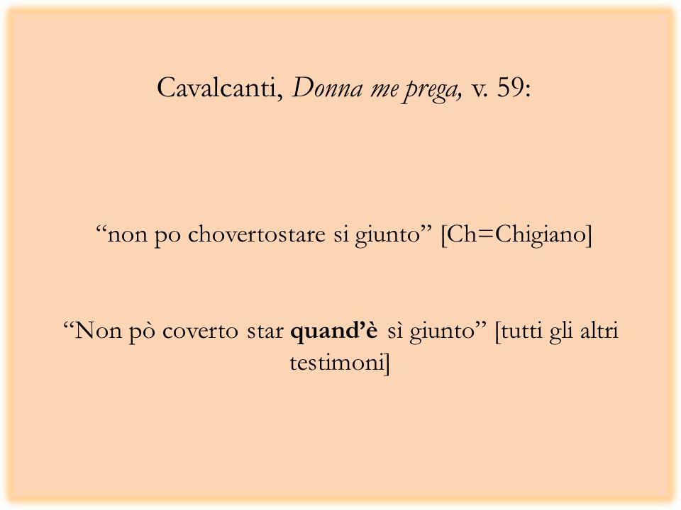 Cavalcanti, Donna me prega, v. 59: non po chovertostare si giunto [Ch=Chigiano] Non pò coverto star quandè sì giunto [tutti gli altri testimoni]