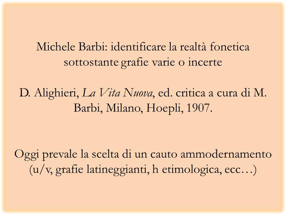 Michele Barbi: identificare la realtà fonetica sottostante grafie varie o incerte D. Alighieri, La Vita Nuova, ed. critica a cura di M. Barbi, Milano,