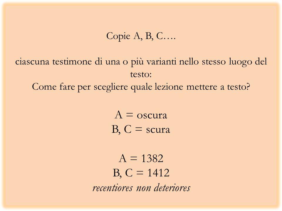 Copie A, B, C…. ciascuna testimone di una o più varianti nello stesso luogo del testo: Come fare per scegliere quale lezione mettere a testo? A = oscu