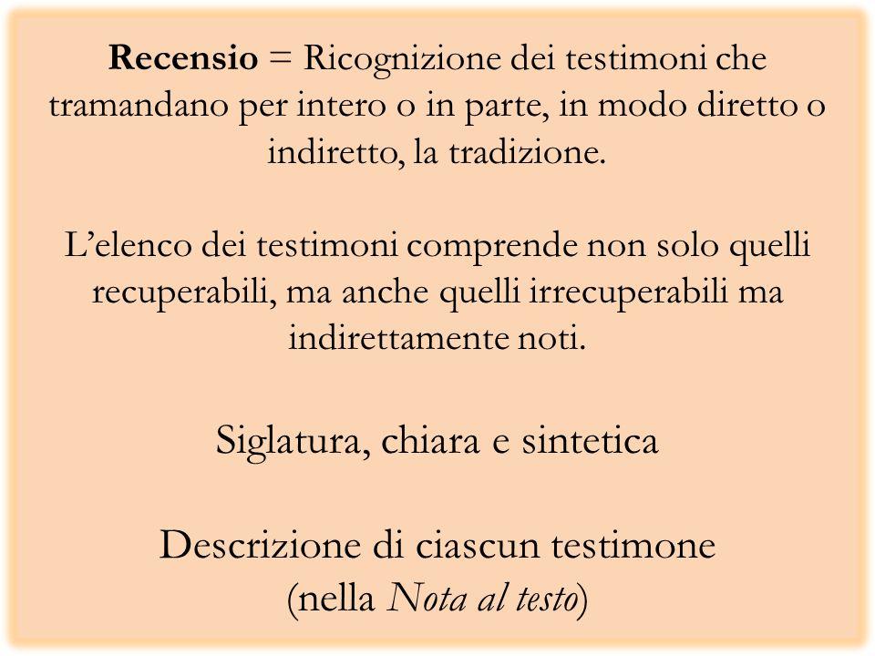 Recensio = Ricognizione dei testimoni che tramandano per intero o in parte, in modo diretto o indiretto, la tradizione. Lelenco dei testimoni comprend