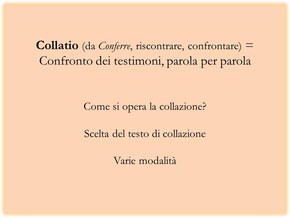 Collatio (da Conferre, riscontrare, confrontare) = Confronto dei testimoni, parola per parola Come si opera la collazione? Scelta del testo di collazi