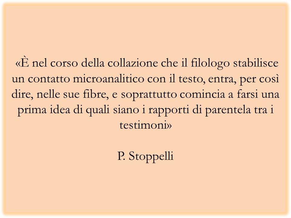 «È nel corso della collazione che il filologo stabilisce un contatto microanalitico con il testo, entra, per così dire, nelle sue fibre, e soprattutto