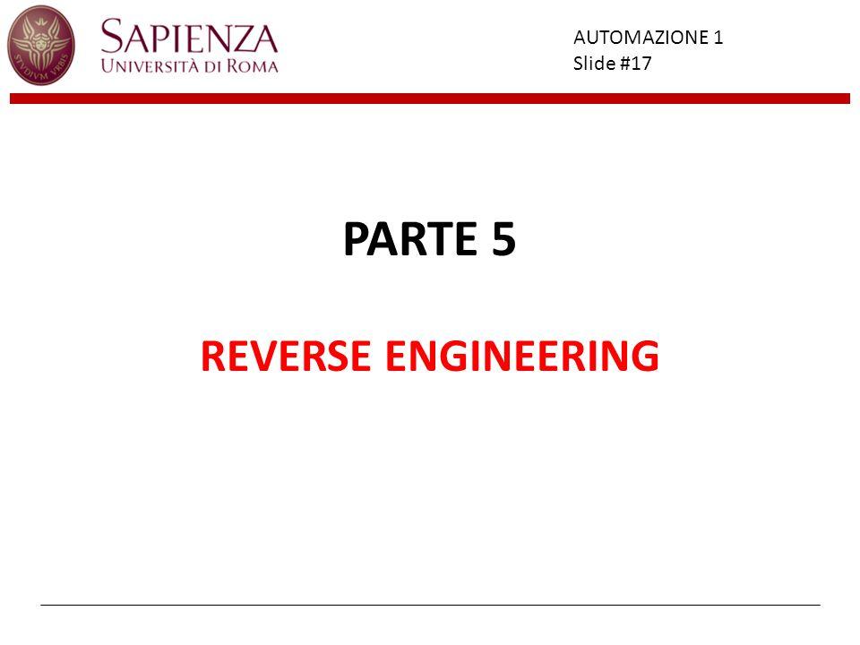 Facoltà di Ingegneria AUTOMAZIONE 1 Slide #17 PARTE 5 REVERSE ENGINEERING