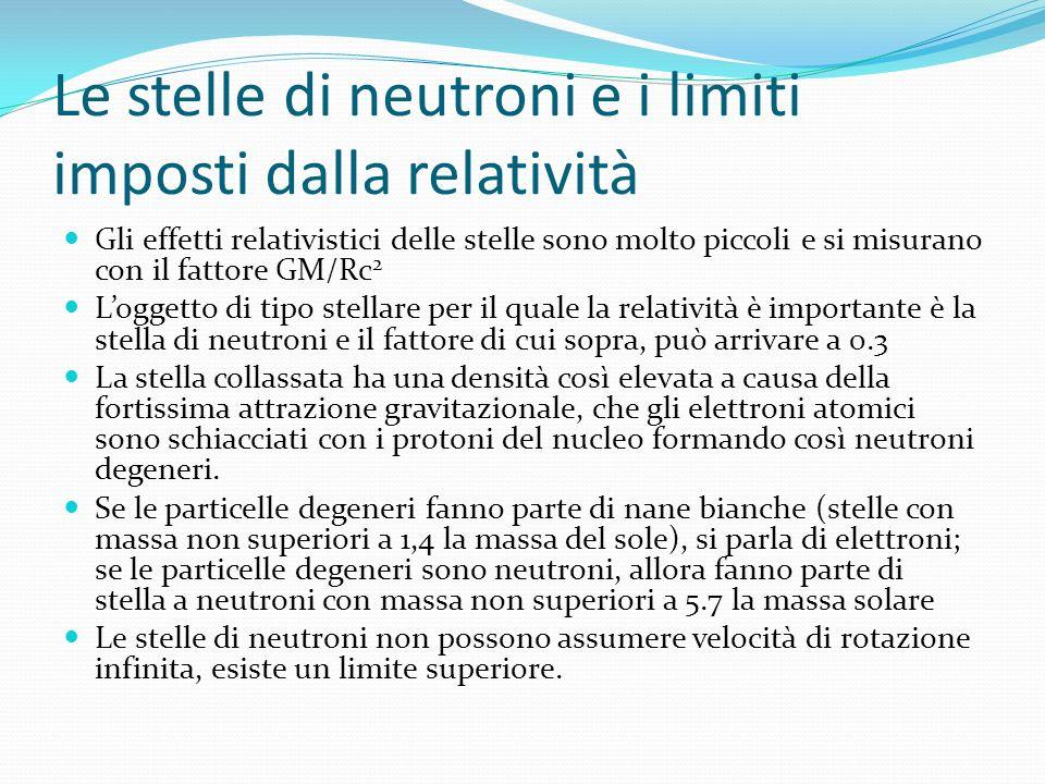 Le stelle di neutroni e i limiti imposti dalla relatività Gli effetti relativistici delle stelle sono molto piccoli e si misurano con il fattore GM/Rc