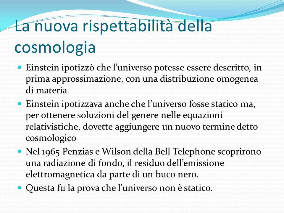 La nuova rispettabilità della cosmologia Einstein ipotizzò che luniverso potesse essere descritto, in prima approssimazione, con una distribuzione omo