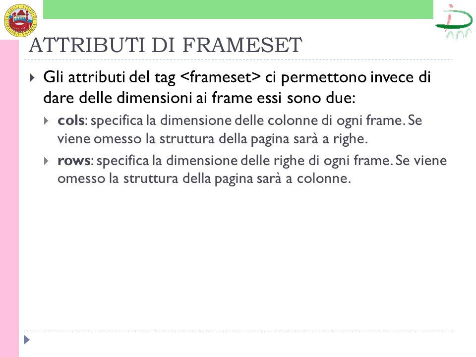 ATTRIBUTI DI FRAMESET Gli attributi del tag ci permettono invece di dare delle dimensioni ai frame essi sono due: cols: specifica la dimensione delle colonne di ogni frame.