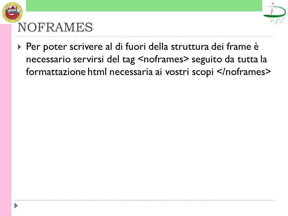 NOFRAMES Per poter scrivere al di fuori della struttura dei frame è necessario servirsi del tag seguito da tutta la formattazione html necessaria ai vostri scopi