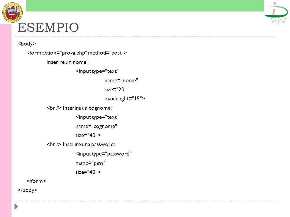 ESEMPIO Inserire un nome: <input type= text name= nome size= 20 maxlenght= 15 > Inserire un cognome: <input type= text name= cognome size= 40 > Inserire una password: <input type= password name= pass size= 40 >