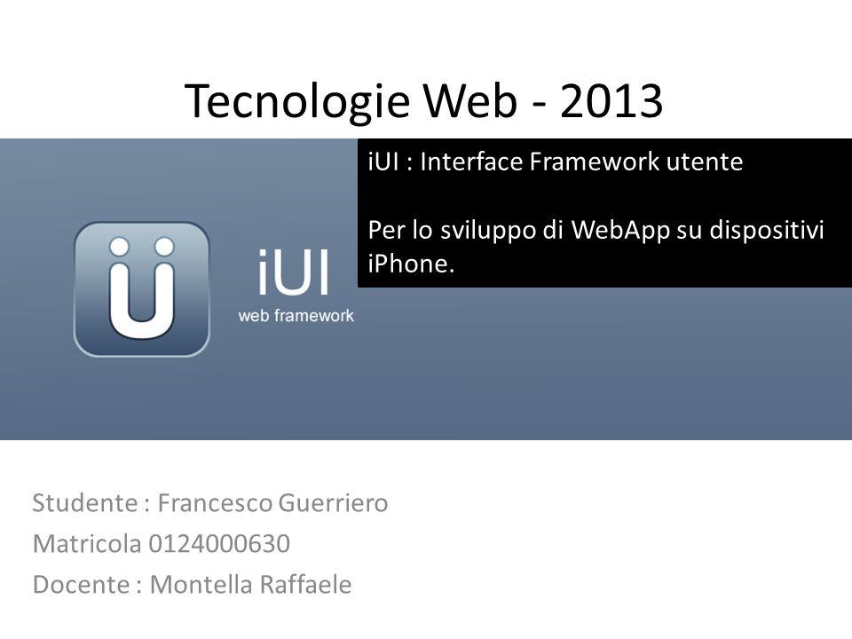 Tecnologie Web - 2013 Studente : Francesco Guerriero Matricola 0124000630 Docente : Montella Raffaele iUI : Interface Framework utente Per lo sviluppo di WebApp su dispositivi iPhone.