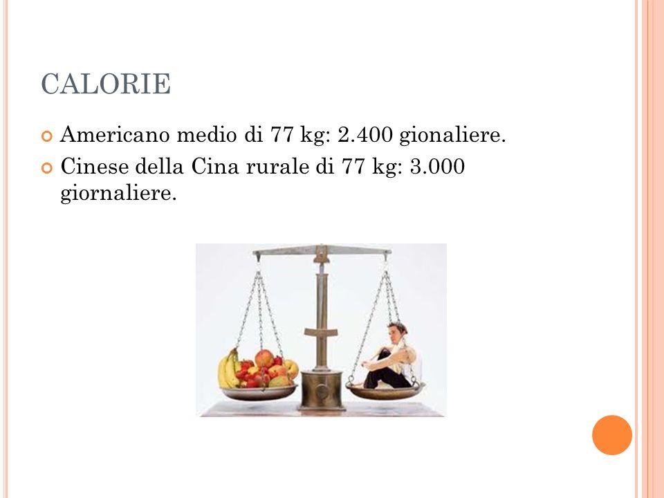 CALORIE Americano medio di 77 kg: 2.400 gionaliere. Cinese della Cina rurale di 77 kg: 3.000 giornaliere.