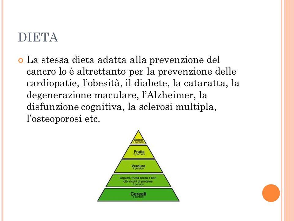 DIETA La stessa dieta adatta alla prevenzione del cancro lo è altrettanto per la prevenzione delle cardiopatie, lobesità, il diabete, la cataratta, la