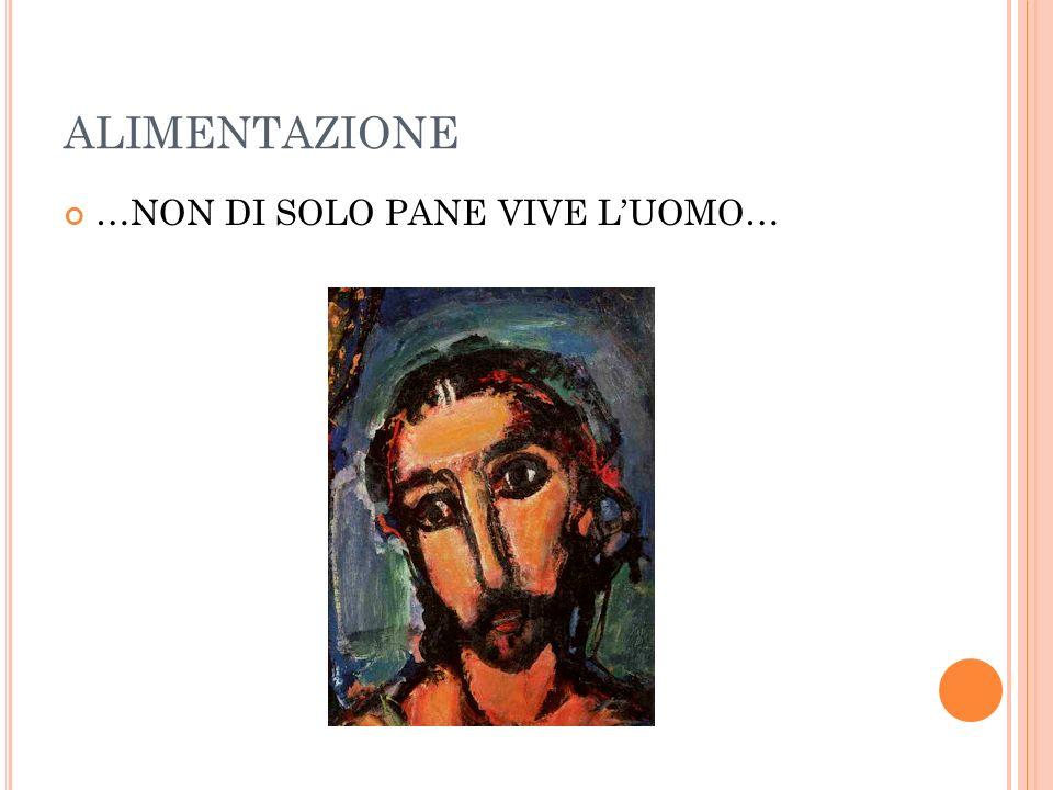 ALIMENTAZIONE …NON DI SOLO PANE VIVE LUOMO…