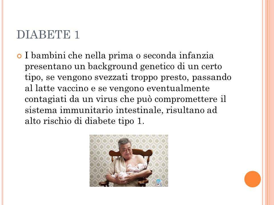 DIABETE 1 I bambini che nella prima o seconda infanzia presentano un background genetico di un certo tipo, se vengono svezzati troppo presto, passando