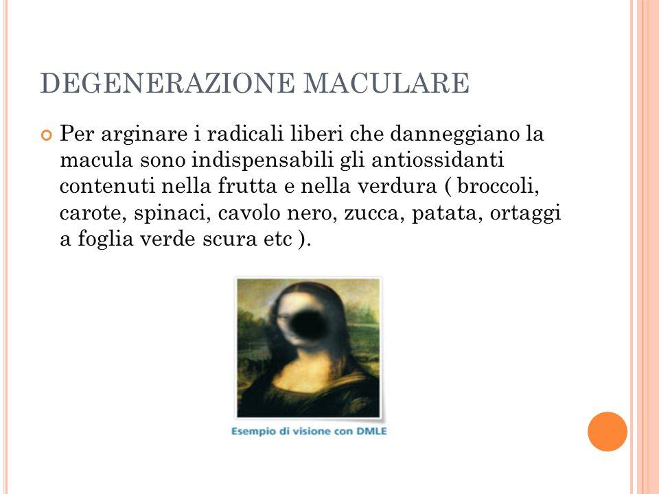 DEGENERAZIONE MACULARE Per arginare i radicali liberi che danneggiano la macula sono indispensabili gli antiossidanti contenuti nella frutta e nella v