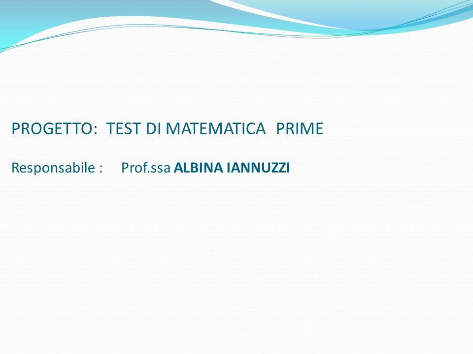 PROGETTO: TEST DI MATEMATICA PRIME Responsabile : Prof.ssa ALBINA IANNUZZI