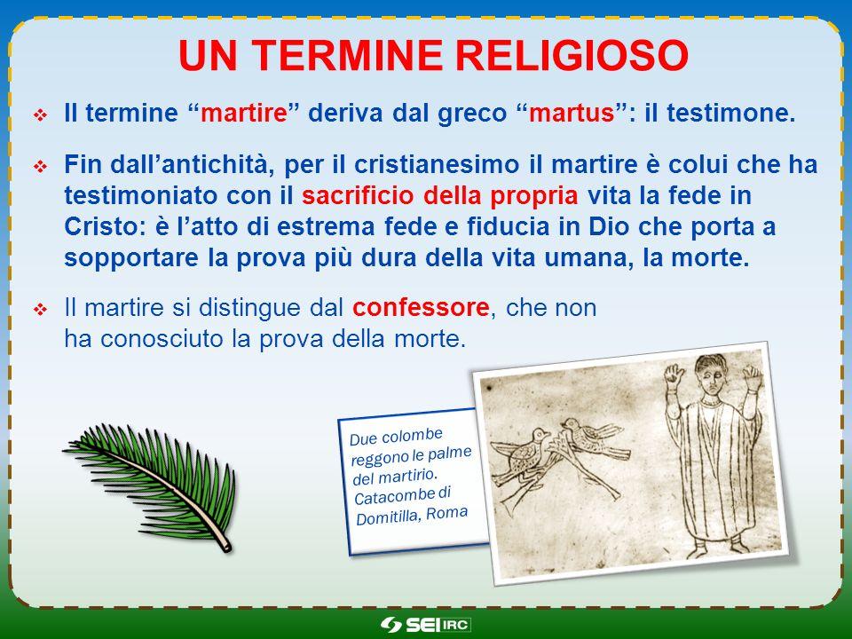 LA STORIA DEI MARTIRI Il martirio costituisce un tratto essenziale della storia cristiana dei primi tre secoli: i martiri sono considerati coloro che hanno seguito fino in fondo lesempio di Cristo.