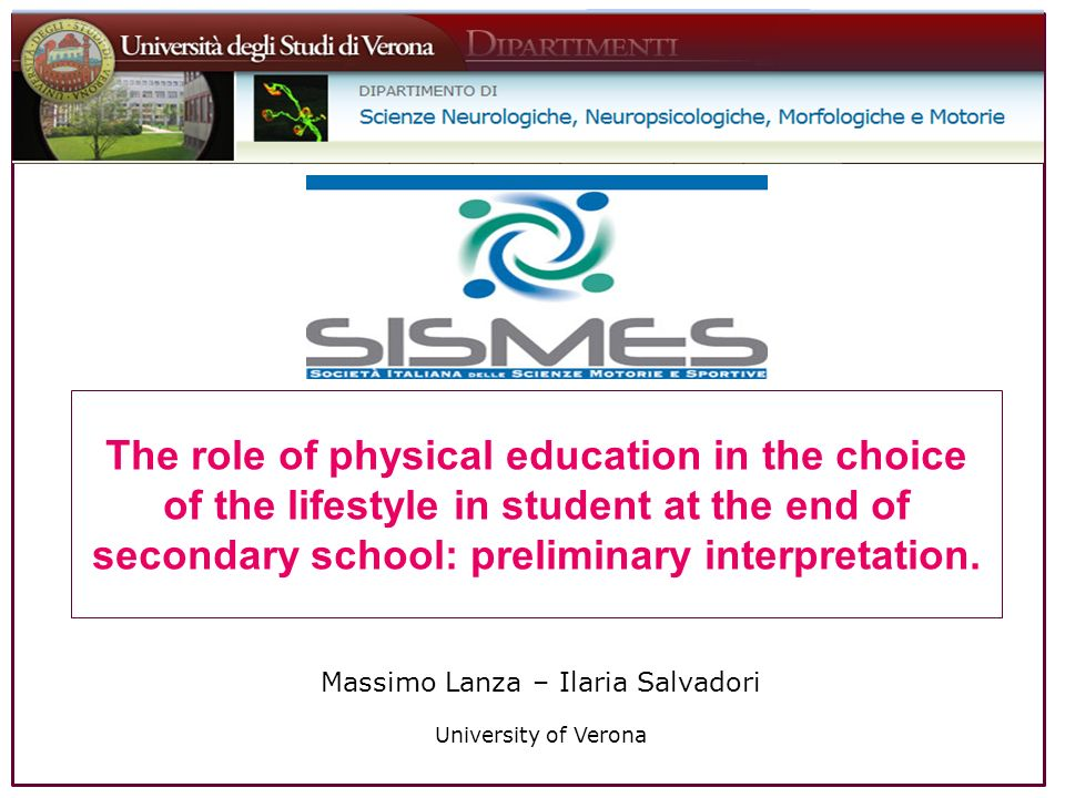 Massimo Lanza – Ilaria Salvadori University of Verona The role of physical education in the choice of the lifestyle in student at the end of secondary