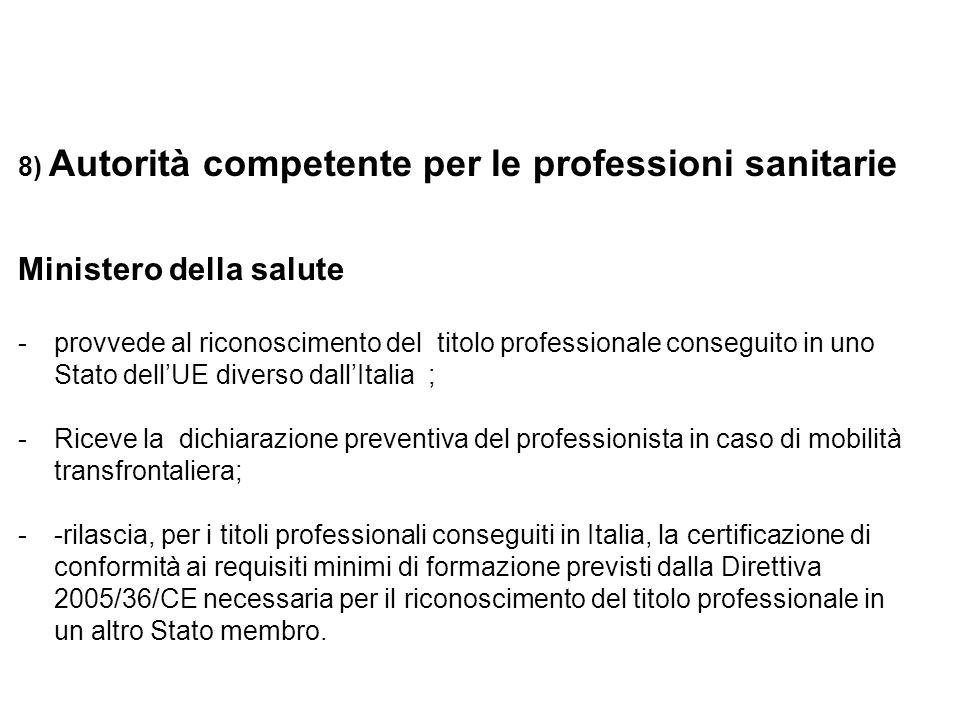 8) Autorità competente per le professioni sanitarie Ministero della salute -provvede al riconoscimento del titolo professionale conseguito in uno Stato dellUE diverso dallItalia ; -Riceve la dichiarazione preventiva del professionista in caso di mobilità transfrontaliera; --rilascia, per i titoli professionali conseguiti in Italia, la certificazione di conformità ai requisiti minimi di formazione previsti dalla Direttiva 2005/36/CE necessaria per il riconoscimento del titolo professionale in un altro Stato membro.