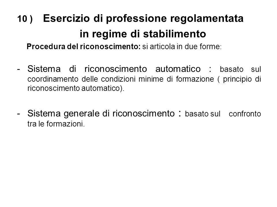 10 ) Esercizio di professione regolamentata in regime di stabilimento Procedura del riconoscimento: si articola in due forme : -Sistema di riconoscimento automatico : basato sul coordinamento delle condizioni minime di formazione ( principio di riconoscimento automatico).