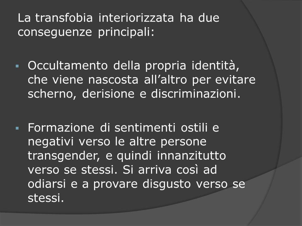 La transfobia interiorizzata ha due conseguenze principali: Occultamento della propria identità, che viene nascosta allaltro per evitare scherno, deri