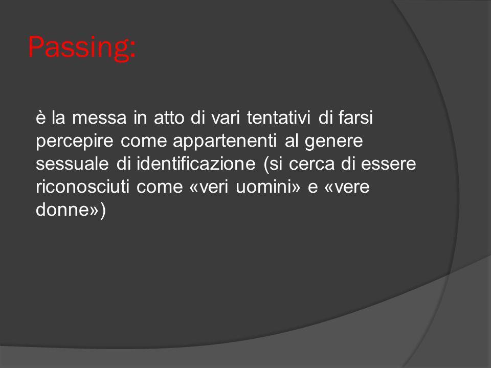 Passing: è la messa in atto di vari tentativi di farsi percepire come appartenenti al genere sessuale di identificazione (si cerca di essere riconosci