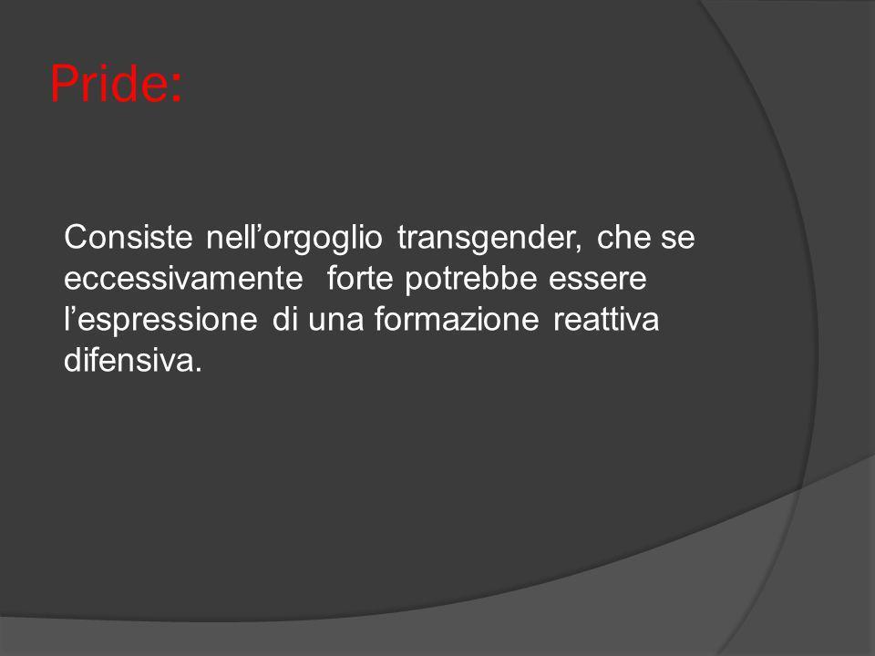 Pride: Consiste nellorgoglio transgender, che se eccessivamente forte potrebbe essere lespressione di una formazione reattiva difensiva.